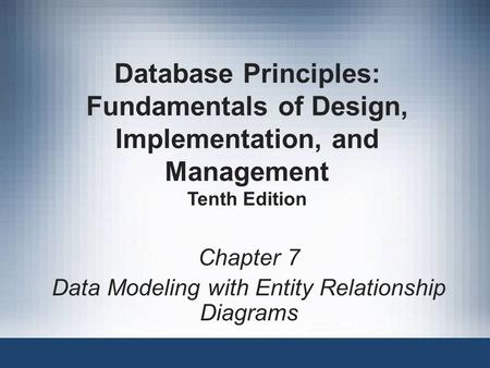 Chapter 7 Data Modeling with Entity Relationship Diagrams Database Principles: Fundamentals of Design, Implementation, and Management Tenth Edition.