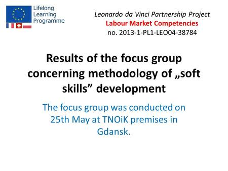 "Results of the focus group concerning methodology of ""soft skills"" development The focus group was conducted on 25th May at TNOiK premises in Gdansk. Leonardo."