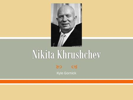  Kyle Gornick.  Born in Kalinovka, Ukraine on April 5, 1894  Brief formal education  First World War- Involved in trade unions, joined Bolsheviks.