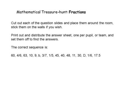Mathematical Treasure-hunt: Fractions Cut out each of the question slides and place them around the room, stick them on the walls if you wish. Print out.