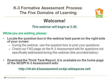 K-3 Formative Assessment Process: The Five Domains of Learning Welcome! This webinar will begin at 3:30. While you are waiting, please: Locate the question.