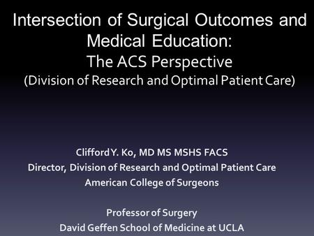 Intersection of Surgical Outcomes and Medical Education: The ACS Perspective (Division of Research and Optimal Patient Care) Clifford Y. Ko, MD MS MSHS.