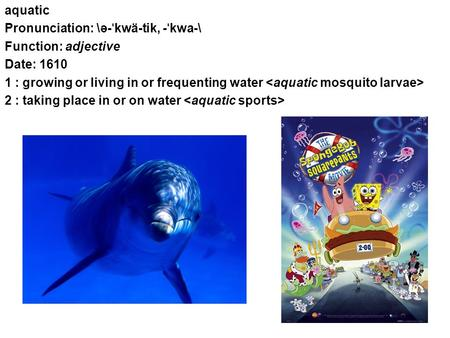 Aquatic Pronunciation: \ə- ˈ kwä-tik, - ˈ kwa-\ Function: adjective Date: 1610 1 : growing or living in or frequenting water 2 : taking place in or on.