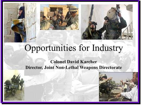 1 UNCLASSIFIED Opportunities for Industry Colonel David Karcher Director, Joint Non-Lethal Weapons Directorate.