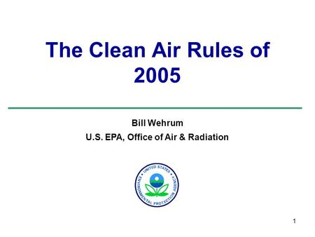 1 The Clean Air Rules of 2005 Bill Wehrum U.S. EPA, Office of Air & Radiation.