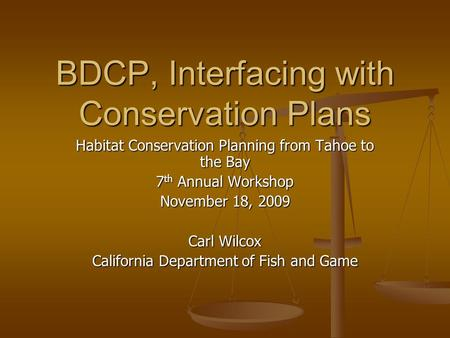 BDCP, Interfacing with Conservation Plans Habitat Conservation Planning from Tahoe to the Bay 7 th Annual Workshop November 18, 2009 Carl Wilcox California.