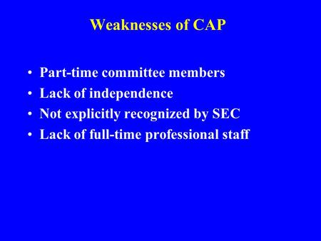 Weaknesses of CAP Part-time committee members Lack of independence Not explicitly recognized by SEC Lack of full-time professional staff.