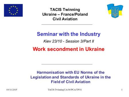 04/11/2015 TACIS Twinning UA/06/PCA/TP/011 TACIS Twinning Ukraine – France/Poland Civil Aviation Harmonisation with EU Norms of the Legislation and Standards.