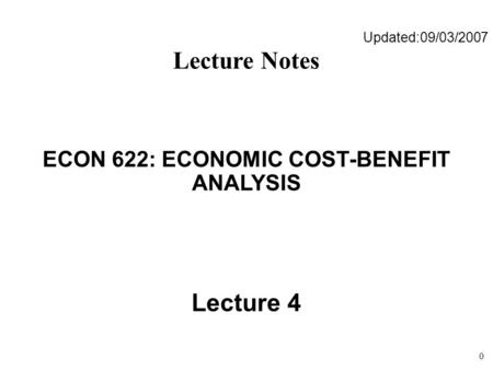 0 Updated:09/03/2007 Lecture Notes ECON 622: ECONOMIC COST-BENEFIT ANALYSIS Lecture 4.