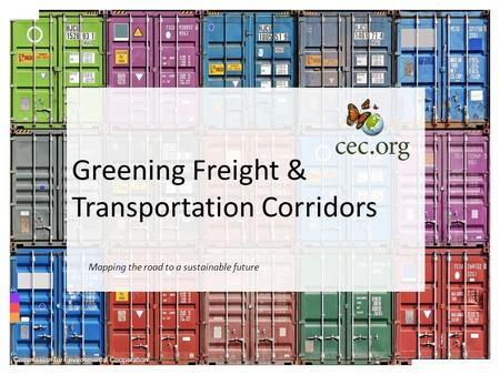 Greening Freight & Transportation Corridors Commission for Environmental Cooperation Mapping the road to a sustainable future.