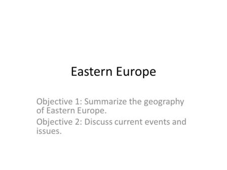 Eastern Europe Objective 1: Summarize the geography of Eastern Europe. Objective 2: Discuss current events and issues.