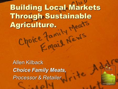 Building Local Markets Through Sustainable Agriculture. Allen Kilback Choice Family Meats, Processor & Retailer.