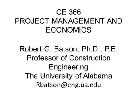 CE 366 PROJECT MANAGEMENT AND ECONOMICS Robert G. Batson, Ph.D., P.E. Professor of Construction Engineering The University of Alabama