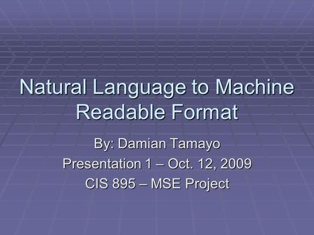 Natural Language to Machine Readable Format By: Damian Tamayo Presentation 1 – Oct. 12, 2009 CIS 895 – MSE Project.