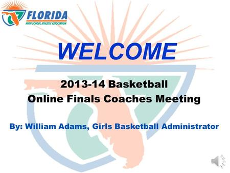 WELCOME 2013-14 Basketball Online Finals Coaches Meeting By: William Adams, Girls Basketball Administrator.