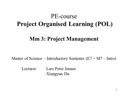 1 PE-course Project Organised Learning (POL) Mm 3: Project Management Master of Science – Introductory Semester (E7 + M7 – Intro) Lecturer: Lars Peter.