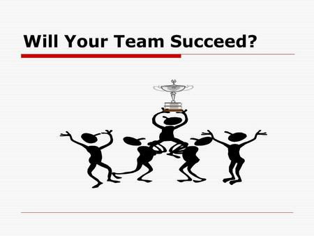 Will Your Team Succeed? Reasons Teams Fail (In Business & School)  Poor communication  Personal styles and paces that clash  Free riders who don't.