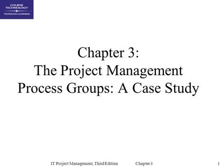 1IT Project Management, Third Edition Chapter 3 Chapter 3: The Project Management Process Groups: A Case Study.