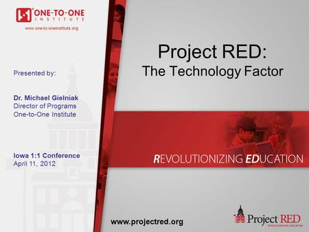 Www.one-to-oneinstitute.org Project RED: The Technology Factor www.projectred.org www.one-to-oneinstitute.org Presented by: Dr. Michael Gielniak Director.