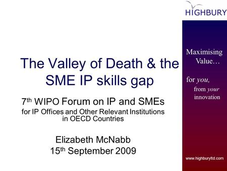 Www.highburyltd.com Maximising Value… for you, from your innovation The Valley of Death & the SME IP skills gap 7 th WIPO Forum on IP and SMEs for IP Offices.