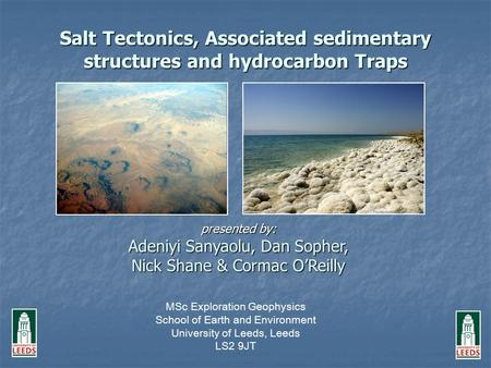 Salt Tectonics, Associated sedimentary structures and hydrocarbon Traps presented by: Adeniyi Sanyaolu, Dan Sopher, Nick Shane & Cormac O'Reilly MSc Exploration.