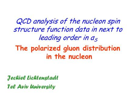 QCD analysis of the nucleon spin structure function data in next to leading order in α S The polarized gluon distribution in the nucleon Jechiel Lichtenstadt.