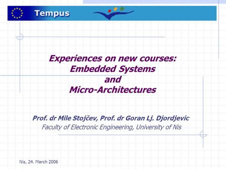 Nis, 24. March 2006 Experiences on new courses: Embedded Systems and Micro-Architectures Prof. dr Mile Stojčev, Prof. dr Goran Lj. Djordjevic Faculty of.
