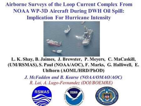 Airborne Surveys of the Loop Current Complex From NOAA WP-3D Aircraft During DWH Oil Spill: Implication For Hurricane Intensity L. K. Shay, B. Jaimes,