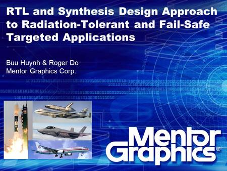 RTL and Synthesis Design Approach to Radiation-Tolerant and Fail-Safe Targeted Applications Buu Huynh & Roger Do Mentor Graphics Corp.