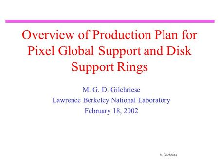 M. Gilchriese Overview of Production Plan for Pixel Global Support and Disk Support Rings M. G. D. Gilchriese Lawrence Berkeley National Laboratory February.