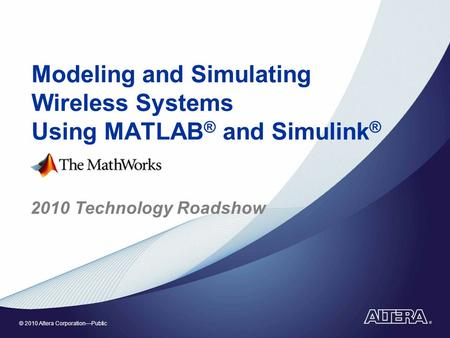 © 2010 Altera Corporation—Public Modeling and Simulating Wireless Systems Using MATLAB ® and Simulink ® 2010 Technology Roadshow.