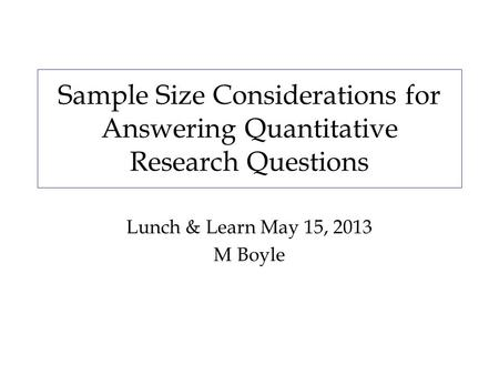 Sample Size Considerations for Answering Quantitative Research Questions Lunch & Learn May 15, 2013 M Boyle.