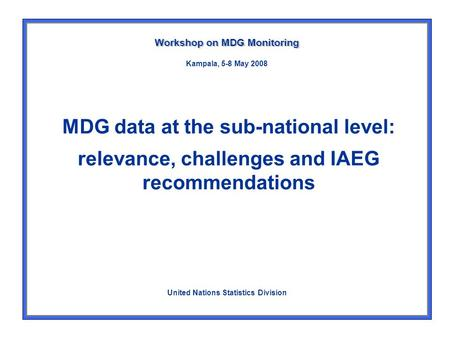 MDG data at the sub-national level: relevance, challenges and IAEG recommendations Workshop on MDG Monitoring United Nations Statistics Division Kampala,