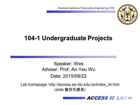 ACCESS IC LAB Graduate Institute of Electronics Engineering, NTU 104-1 Undergraduate Projects Speaker: Wes Adviser: Prof. An-Yeu Wu Date: 2015/09/22 Lab.