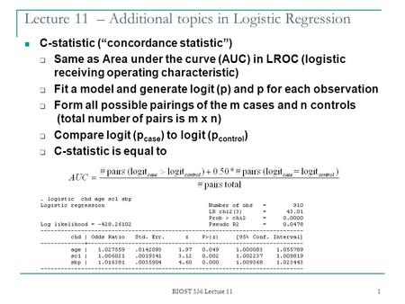 "BIOST 536 Lecture 11 1 Lecture 11 – Additional topics in Logistic Regression C-statistic (""concordance statistic"")  Same as Area under the curve (AUC)"