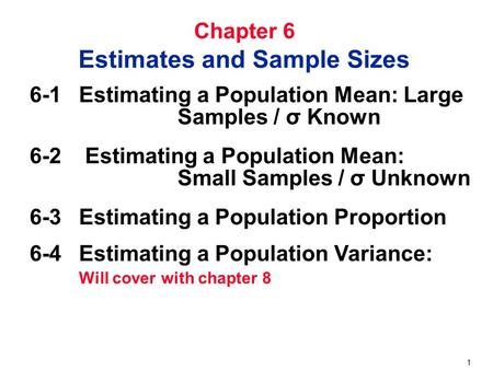 1 Chapter 6 Estimates and Sample Sizes 6-1 Estimating a Population Mean: Large Samples / σ Known 6-2 Estimating a Population Mean: Small Samples / σ Unknown.