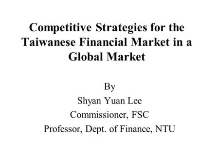 Competitive Strategies for the Taiwanese Financial Market in a Global Market By Shyan Yuan Lee Commissioner, FSC Professor, Dept. of Finance, NTU.