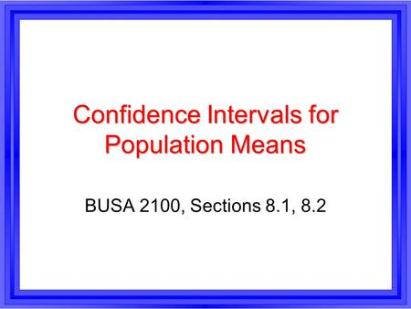 Confidence Intervals for Population Means BUSA 2100, Sections 8.1, 8.2.