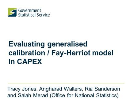 Evaluating generalised calibration / Fay-Herriot model in CAPEX Tracy Jones, Angharad Walters, Ria Sanderson and Salah Merad (Office for National Statistics)