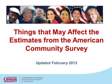 Things that May Affect the Estimates from the American Community Survey Updated February 2013.