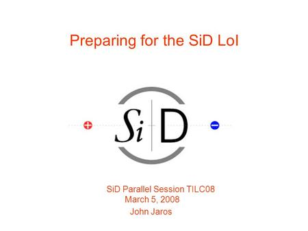 Preparing for the SiD LoI SiD Parallel Session TILC08 March 5, 2008 John Jaros.