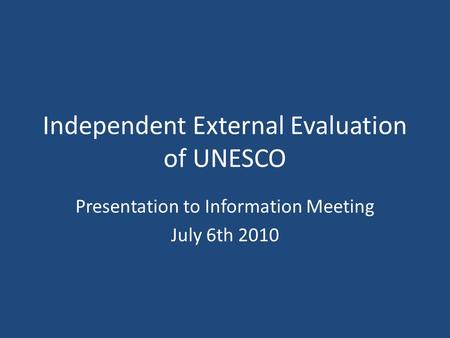 Independent External Evaluation of UNESCO Presentation to Information Meeting July 6th 2010.