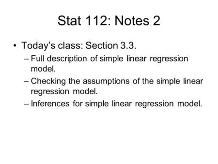 Stat 112: Notes 2 Today's class: Section 3.3. –Full description of simple linear regression model. –Checking the assumptions of the simple linear regression.