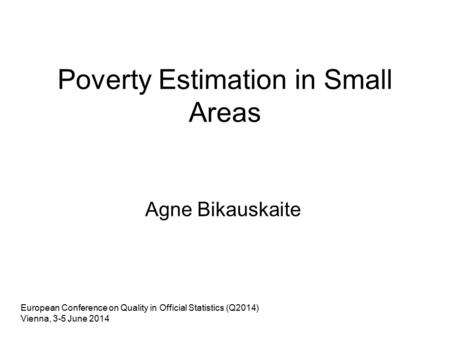 Poverty Estimation in Small Areas Agne Bikauskaite European Conference on Quality in Official Statistics (Q2014) Vienna, 3-5 June 2014.