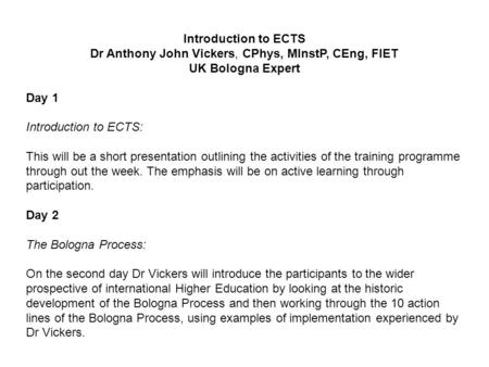 Introduction to ECTS Dr Anthony John Vickers, CPhys, MInstP, CEng, FIET UK Bologna Expert Day 1 Introduction to ECTS: This will be a short presentation.