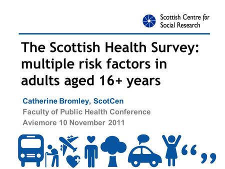 The Scottish Health Survey: multiple risk factors in adults aged 16+ years Catherine Bromley, ScotCen Faculty of Public Health Conference Aviemore 10 November.
