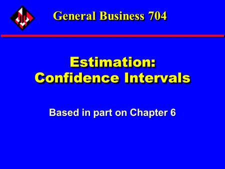 Estimation: Confidence Intervals Based in part on Chapter 6 General Business 704.