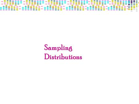 Sampling Distributions. Sampling Distribution Is the Theoretical probability distribution of a sample statistic Is the Theoretical probability distribution.