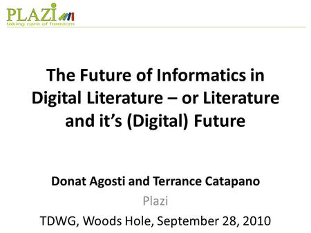 The Future of Informatics in Digital Literature – or Literature and it's (Digital) Future Donat Agosti and Terrance Catapano Plazi TDWG, Woods Hole, September.