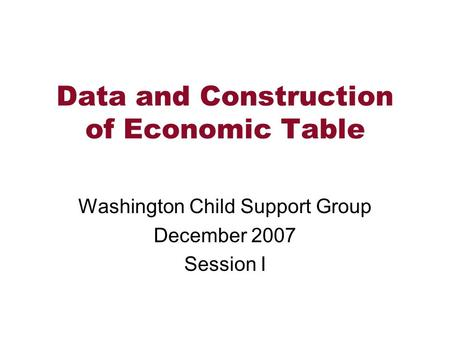 Data and Construction of Economic Table Washington Child Support Group December 2007 Session I.